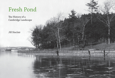 Fresh Pond: The History of a Cambridge Landscape - Sinclair, Jill