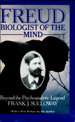 Freud, Biologist of the Mind: Beyond the Psychoanalytic Legend - Sulloway, Frank