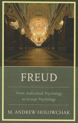 Freud: From Individual Psychology to Group Psychology - Holowchak, M Andrew