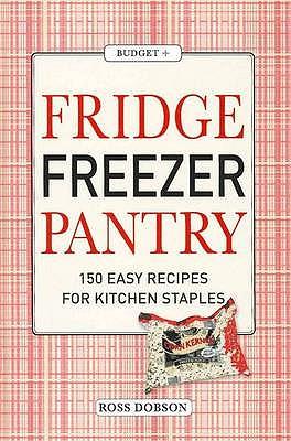 Fridge, Freezer, Pantry: 150 Easy Recipes for Kitchen Staples - Dobson, Ross