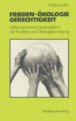 Frieden -- Okologie -- Gerechtigkeit: Selbstorganisierte Lernprojekte in Der Friedens- Und Okologiebewegung - Beer, Wolfgang