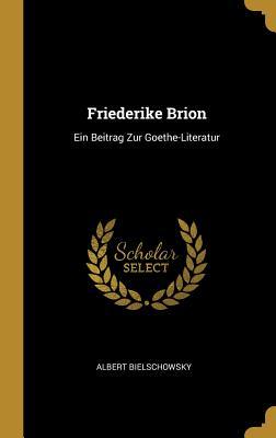 Friederike Brion: Ein Beitrag Zur Goethe-Literatur - Bielschowsky, Albert
