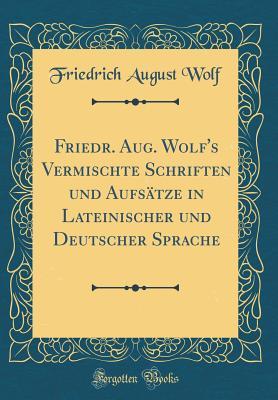 Friedr. Aug. Wolf's Vermischte Schriften Und Aufsatze in Lateinischer Und Deutscher Sprache (Classic Reprint) - Wolf, Friedrich August