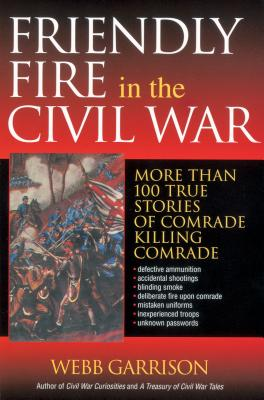 Friendly Fire in the Civil War: More Than 100 True Stories of Comrade Killing Comrade - Garrison, Webb