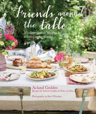 Friends Around the Table: Mediterranean Recipes for Relaxed Entertaining - Geddes, Acland