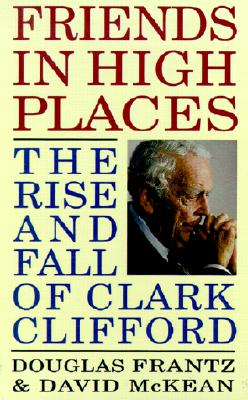 Friends in High Places: The Rise and Fall of Clark Clifford - Frantz, Douglas, and McKean, David
