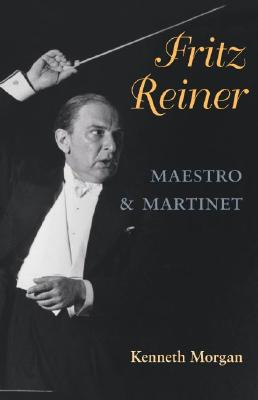 Fritz Reiner: Maestro and Martinet - Morgan, Kenneth