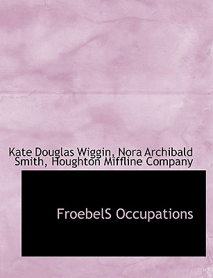 Froebels Occupations - Wiggin, Kate Douglas, and Smith, Nora Archibald, and Houghton Mifflin Company (Creator)