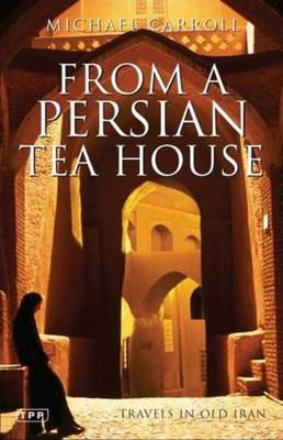 From a Persian Tea House: Travels in Old Iran - Carroll, Michael
