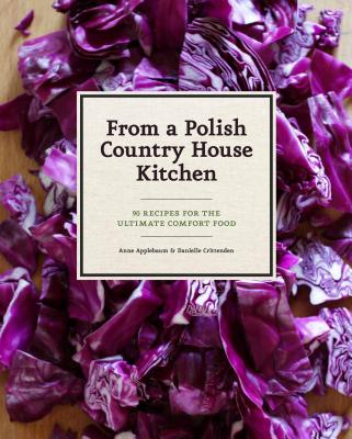 From a Polish Country House Kitchen: 90 Recipes for the Ultimate Comfort Food - Applebaum, Anne, Ms., and Crittenden, Danielle, and Bialy, Bogdan (Photographer)