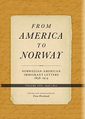 From America to Norway, Volume One: Norwegian-American Immigrant Letters: 1838-1870 - Overland, Orm (Translated by), and Nichol, Todd W (Foreword by)