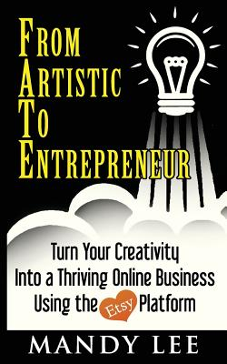 From Artistic to Entrepreneur: Turn Your Creativity Into a Thriving Online Business Using the Etsy Platform - Lee, Mandy
