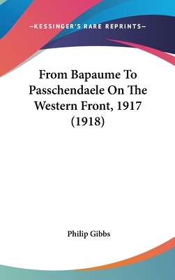 From Bapaume to Passchendaele on the Western Front, 1917 (1918) - Gibbs, Philip