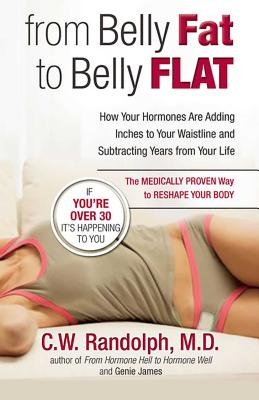 From Belly Fat to Belly Flat: How Your Hormones Are Adding Inches to Your Waist and Subtracting Years from Your Life -- The Medically Proven Way to Reset Your Metabolism and Reshape Your Body - James, Genie, and Randolph, C W, M.D.