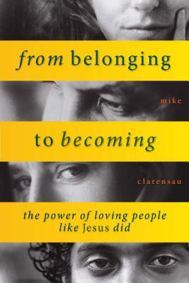 From Belonging to Becoming: The Power of Loving People Like Jesus Did - Clarensau, Mike
