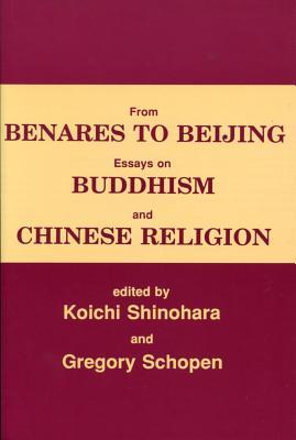 From Benares to Beijing: Essays on Buddhism and Chinese Religions - Shinohara, Koichi