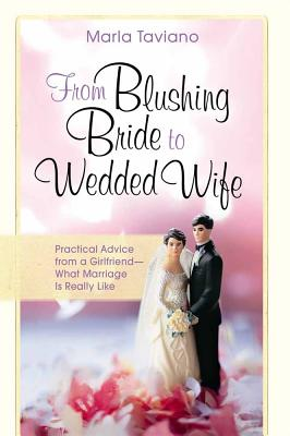 From Blushing Bride to Wedded Wife: Practical Advice from a Girlfriend--What Marriage Is Really Like - Taviano, Marla