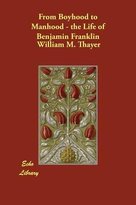 From Boyhood to Manhood - the Life of Benjamin Franklin - Thayer, William M