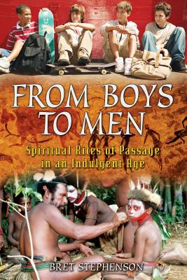 From Boys to Men: Spiritual Rites of Passage in an Indulgent Age - Stephenson, Bret