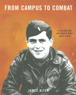 From Campus to Combat: A College Boy Becomes a WWII Army Flier - Alter, James