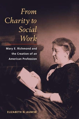 From Charity to Social Work: Mary E. Richmond and the Creation of an American Profession - Agnew, Elizabeth N
