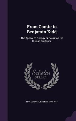 From Comte to Benjamin Kidd: The Appeal to Biology or Evolution for Human Guidance - Mackintosh, Robert
