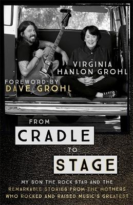 From Cradle to Stage: Stories from the Mothers Who Rocked and Raised Rock Stars - Grohl, Virginia Hanlon