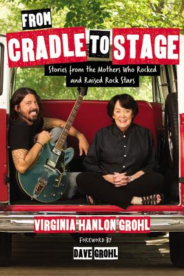 From Cradle to Stage: Stories from the Mothers Who Rocked and Raised Rock Stars - Hanlon Grohl, Virginia