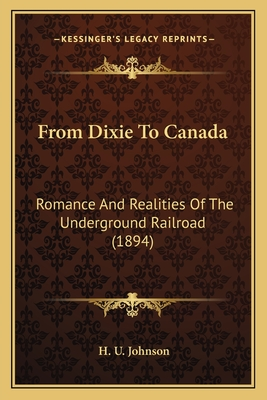 From Dixie to Canada: Romance and Realities of the Underground Railroad (1894) - Johnson, H U