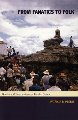 From Fanatics to Folk: Brazilian Millenarianism and Popular Culture - Pessar, Patricia R, and Patricia R Pessar