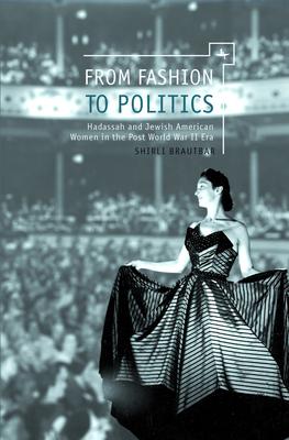 From Fashion to Politics: Hadassah and Jewish American Women in the Post World War II Era - Brautbar, Shirli