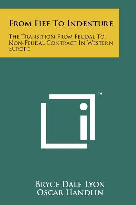 From Fief to Indenture: The Transition from Feudal to Non-Feudal Contract in Western Europe - Lyon, Bryce Dale, and Handlin, Oscar (Editor)