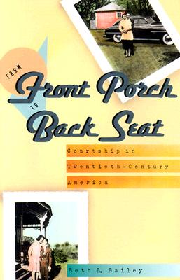 From Front Porch to Back Seat: Courtship in Twentieth-Century America - Bailey, Beth L