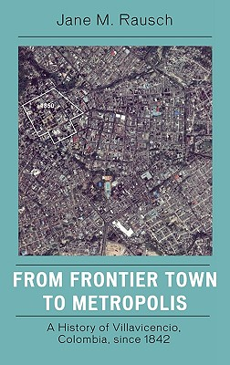 From Frontier Town to Metropolis: A History of Villavicencio, Colombia, Since 1842 - Rausch, Jane M