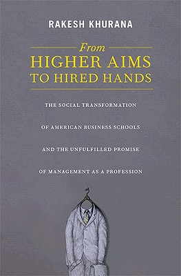 From Higher Aims to Hired Hands: The Social Transformation of American Business Schools and the Unfulfilled Promise of Management as a Profession - Khurana, Rakesh