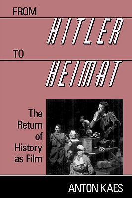 From Hitler to Heimat: The Return of History as Film - Kaes, Anton