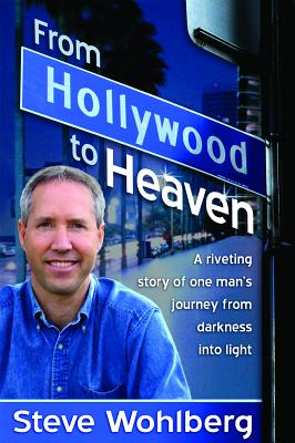 From Hollywood to Heaven: A Riveting Story of One Man's Journey from Darkness Into Light - Wohlberg, Steve