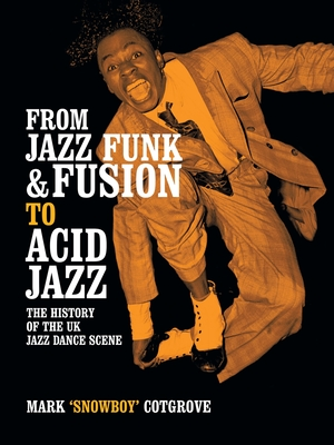 From Jazz Funk & Fusion to Acid Jazz: The History of the UK Jazz Dance Scene - Cotgrove, Mark, and Snowboy