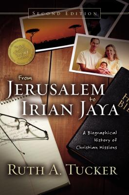 From Jerusalem to Irian Jaya: A Biographical History of Christian Missions - Tucker, Ruth A