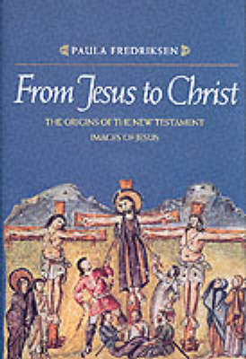 From Jesus to Christ: The Origins of the New Testament Images of Jesus - Fredriksen, Paula