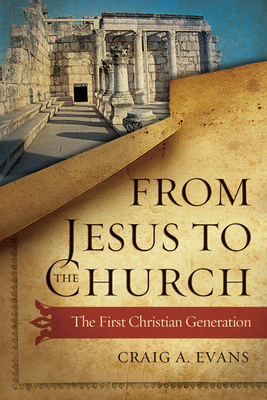 From Jesus to the Church: The First Christian Generation - Evans, Craig A, Dr.