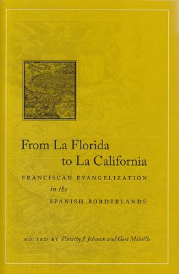 From La Florida to La California: Franciscan Evangelization in the Spanish Borderlands - Johnson, Timothy J (Editor), and Melville, Gert (Editor)