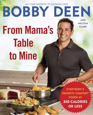 From Mama's Table to Mine: Everybody's Favorite Comfort Foods at 350 Calories or Less - Deen, Bobby, and Clark, Melissa