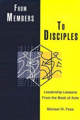 From Members to Disciples: Leadership Lessons from the Book of Acts - Foss, Michael W