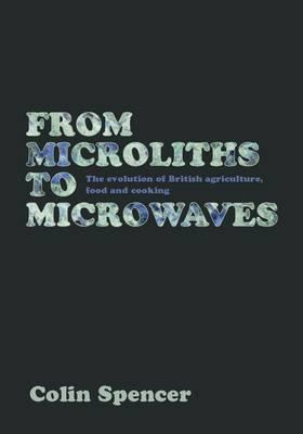 From Microliths to Microwaves: The Evolution of British Agriculture, Food and Cooking - Spencer, Colin