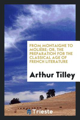 From Montaigne to Molière; Or, the Preparation for the Classical Age of French Literature - Tilley, Arthur