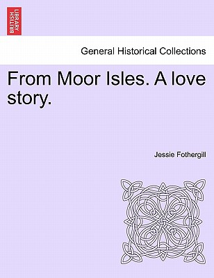 From Moor Isles. a Love Story. - Fothergill, Jessie