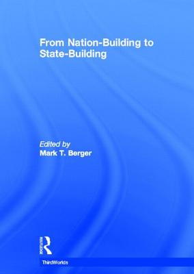 From Nation-Building to State-Building - Mark, T Berger, and Berger, Mark T (Editor)