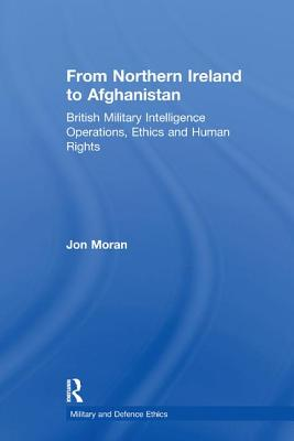 From Northern Ireland to Afghanistan: British Military Intelligence Operations, Ethics and Human Rights - Moran, Jon