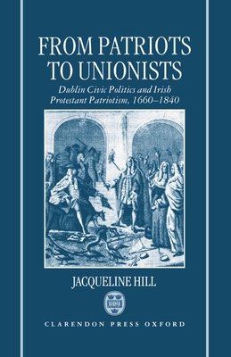 From Patriots to Unionists: Dublin Civic Politics and Irish Protestant Patriotism, 1660-1840 - Hill, Jacqueline